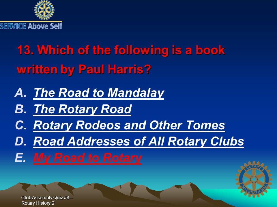 Club Assembly Quiz #8 – Rotary History 2 13. Which of the following is a book written by Paul Harris? A.The Road to Mandalay B.The Rotary Road C.Rotar