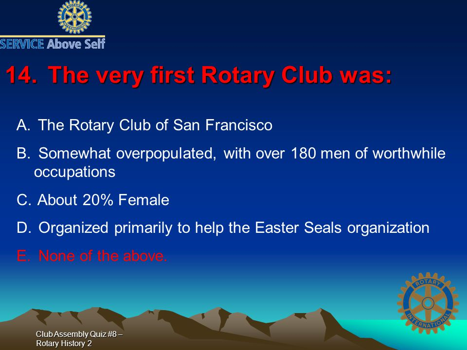 Club Assembly Quiz #8 – Rotary History 2 14.The very first Rotary Club was: A. The Rotary Club of San Francisco B. Somewhat overpopulated, with over 1