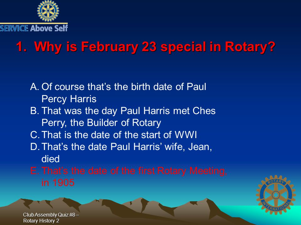 Club Assembly Quiz #8 – Rotary History 2 1. Why is February 23 special in Rotary? A.Of course that's the birth date of Paul Percy Harris B.That was th