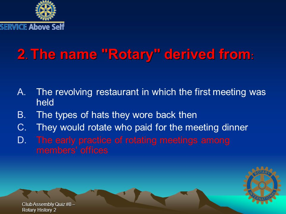 Club Assembly Quiz #8 – Rotary History 2 14.The very first Rotary Club was: A.