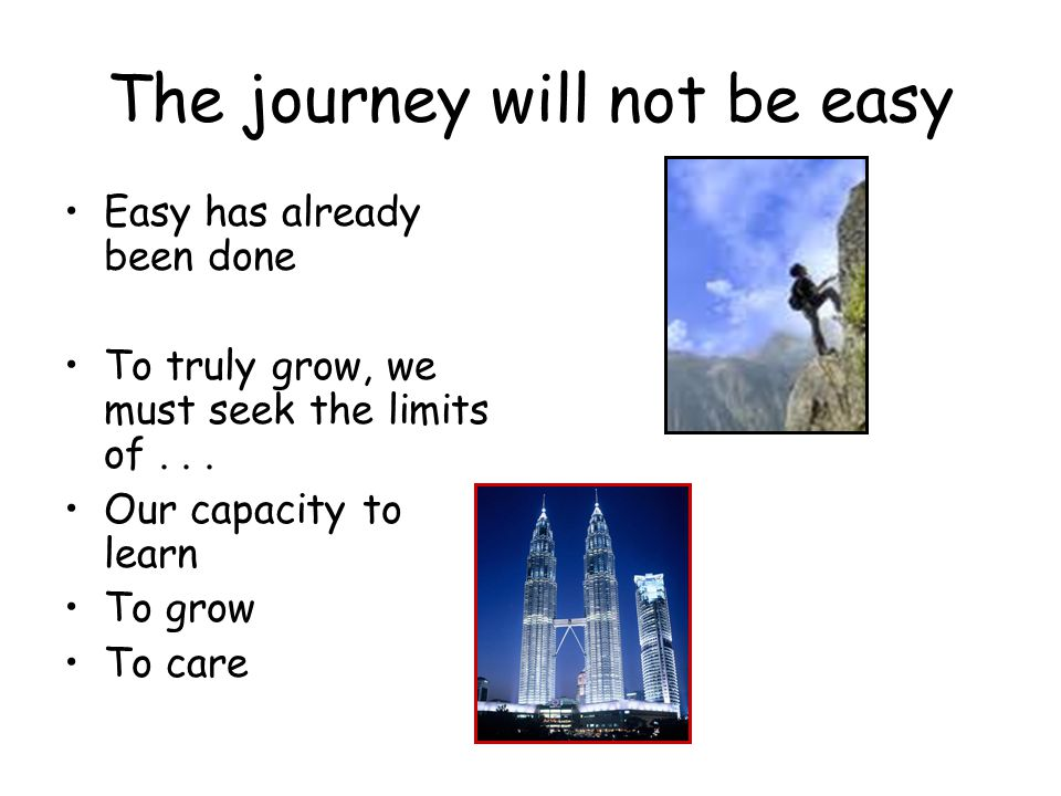 The journey will not be easy Easy has already been done To truly grow, we must seek the limits of... Our capacity to learn To grow To care