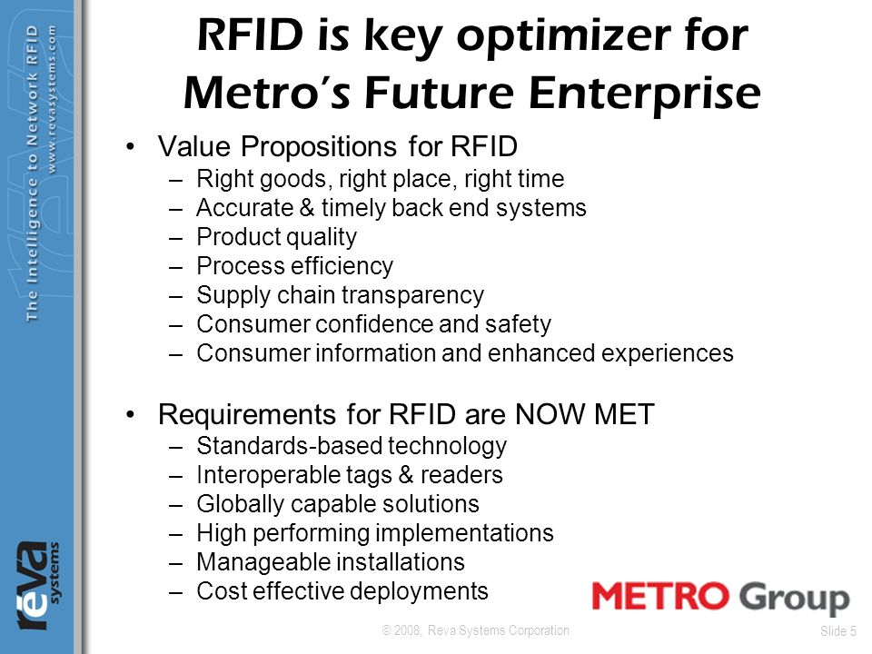 © 2008, Reva Systems Corporation Slide 5 RFID is key optimizer for Metro's Future Enterprise Value Propositions for RFID –Right goods, right place, ri
