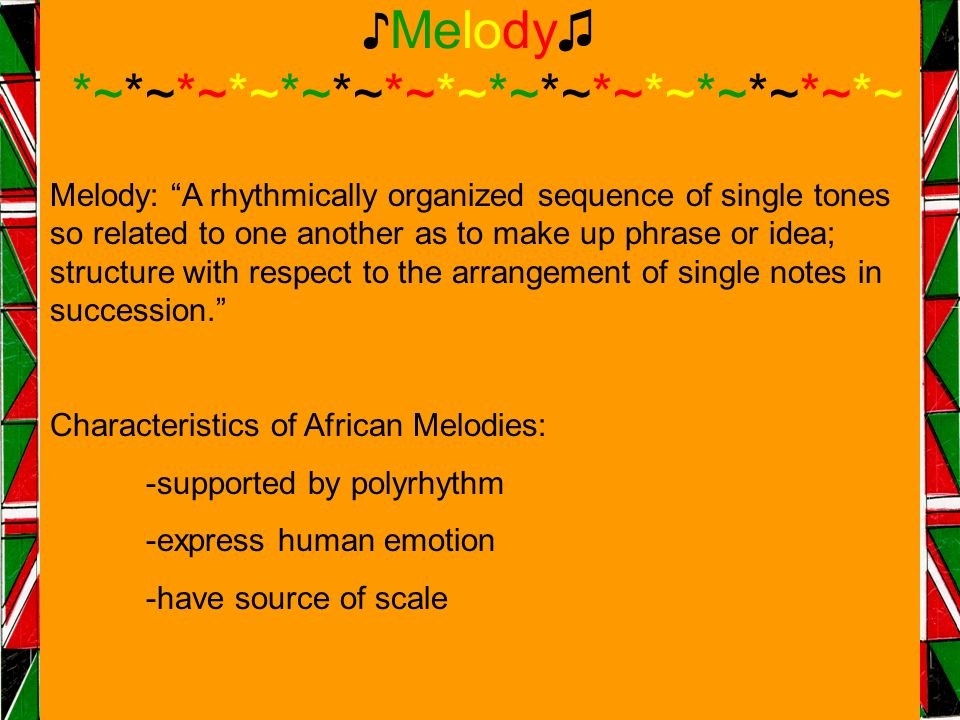 ♪Melody♫ *~*~*~*~*~*~*~*~*~*~*~*~*~*~*~*~ Melody: A rhythmically organized sequence of single tones so related to one another as to make up phrase or idea; structure with respect to the arrangement of single notes in succession. Characteristics of African Melodies: -supported by polyrhythm -express human emotion -have source of scale