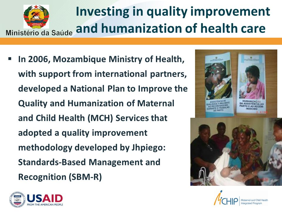 Investing in quality improvement and humanization of health care  In 2006, Mozambique Ministry of Health, with support from international partners, developed a National Plan to Improve the Quality and Humanization of Maternal and Child Health (MCH) Services that adopted a quality improvement methodology developed by Jhpiego: Standards-Based Management and Recognition (SBM-R)