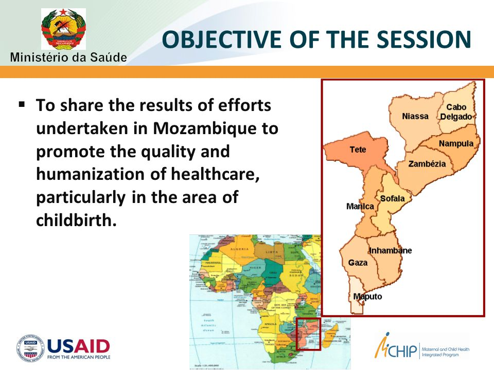 OBJECTIVE OF THE SESSION  To share the results of efforts undertaken in Mozambique to promote the quality and humanization of healthcare, particularly in the area of childbirth.
