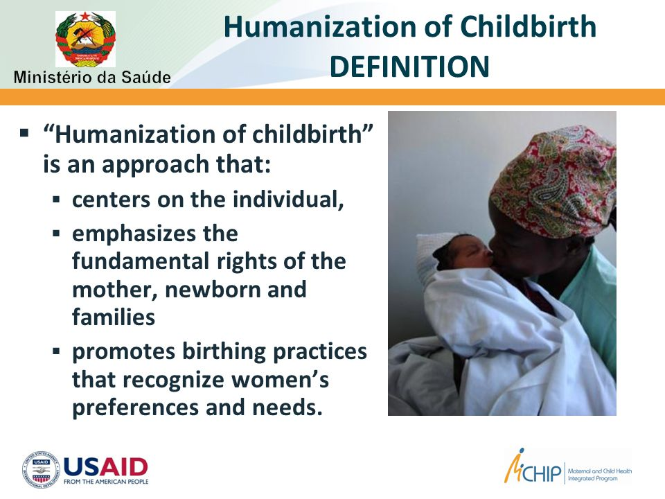 Humanization of Childbirth DEFINITION  Humanization of childbirth is an approach that:  centers on the individual,  emphasizes the fundamental rights of the mother, newborn and families  promotes birthing practices that recognize women's preferences and needs.
