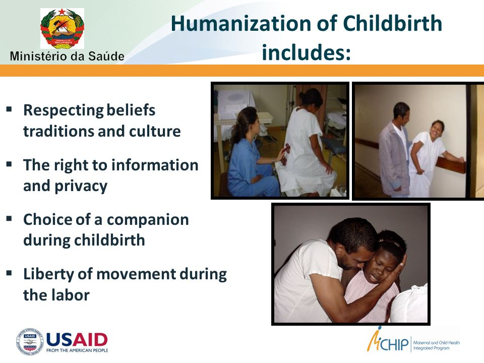 Humanization of Childbirth includes:  Choice of position for childbirth  Contact of the newborn Skin-to-skin with the mother  Use of evidence based practices  Guarantee of Emergency Obstetric and Neonatal Care, if necessary