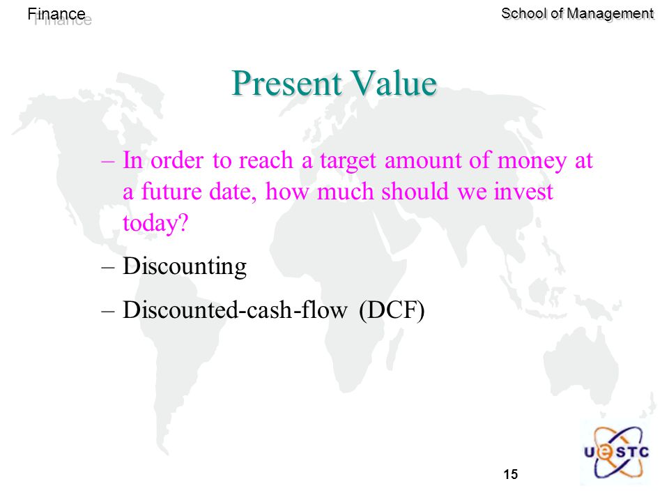 15 Finance School of Management Present Value –In order to reach a target amount of money at a future date, how much should we invest today? –Discount