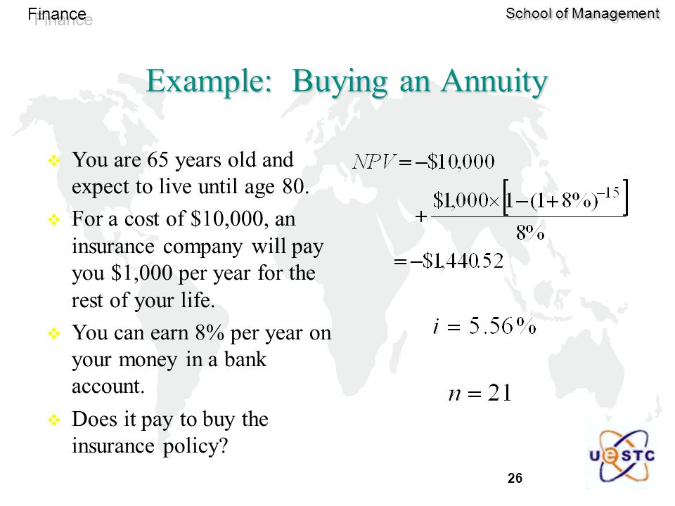 26 Finance School of Management Example: Buying an Annuity  You are 65 years old and expect to live until age 80.  For a cost of $10,000, an insuran