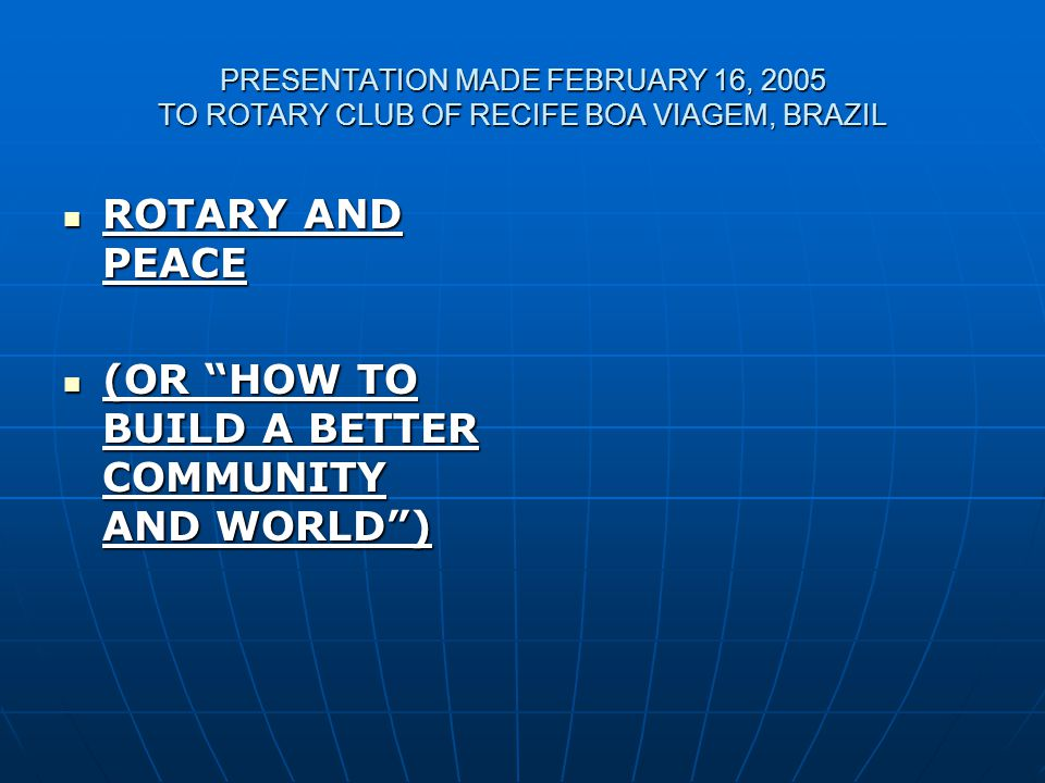 PRESENTATION MADE FEBRUARY 16, 2005 TO ROTARY CLUB OF RECIFE BOA VIAGEM, BRAZIL ROTARY AND PEACE ROTARY AND PEACE (OR HOW TO BUILD A BETTER COMMUNITY AND WORLD ) (OR HOW TO BUILD A BETTER COMMUNITY AND WORLD )