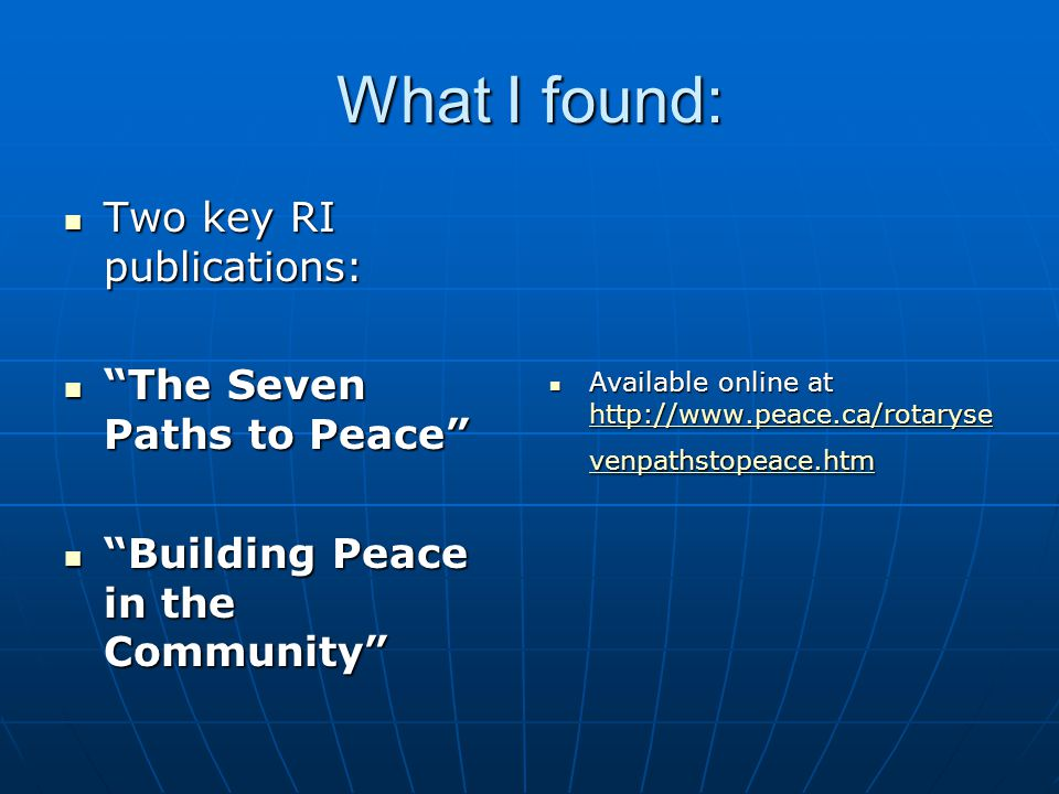 What I found: Two key RI publications: Two key RI publications: The Seven Paths to Peace The Seven Paths to Peace Building Peace in the Community Building Peace in the Community Available online at http://www.peace.ca/rotaryse venpathstopeace.htm Available online at http://www.peace.ca/rotaryse venpathstopeace.htm http://www.peace.ca/rotaryse venpathstopeace.htm http://www.peace.ca/rotaryse venpathstopeace.htm