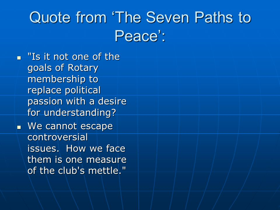 Quote from 'The Seven Paths to Peace': Is it not one of the goals of Rotary membership to replace political passion with a desire for understanding.