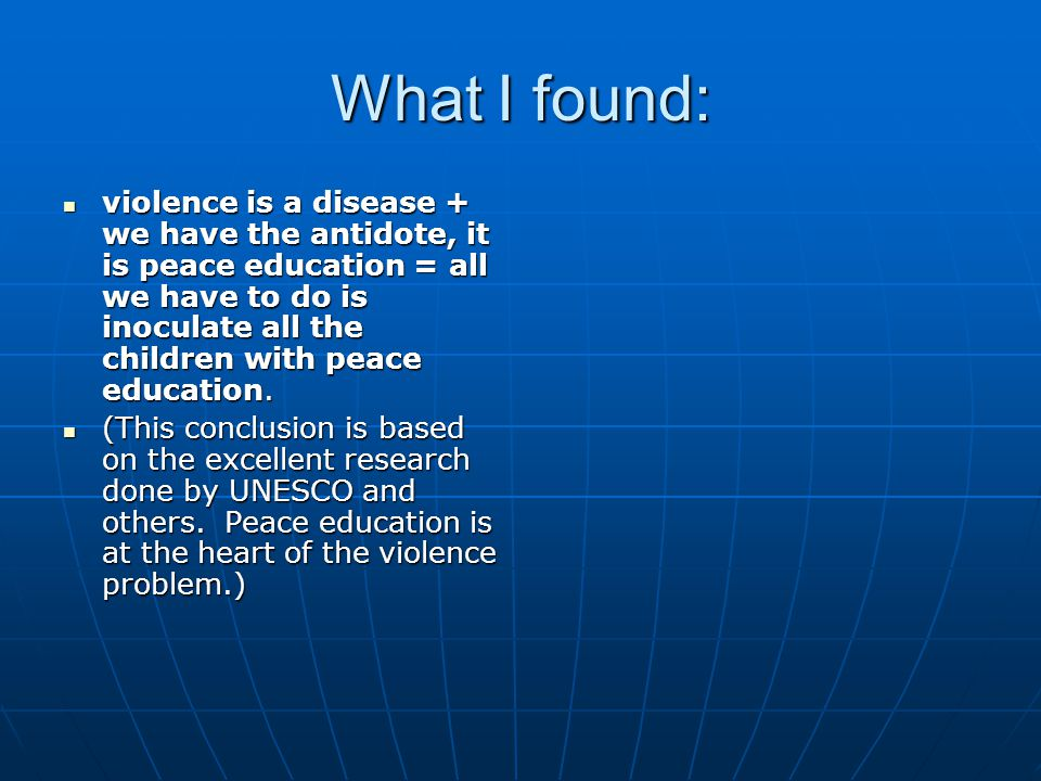 What I found: violence is a disease + we have the antidote, it is peace education = all we have to do is inoculate all the children with peace education.