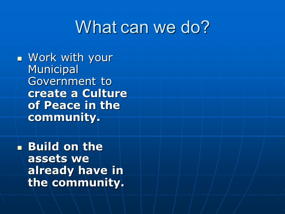 What can we do. Work with your Municipal Government to create a Culture of Peace in the community.