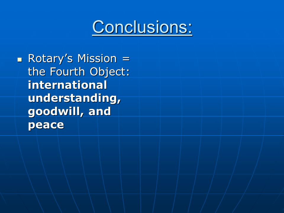 Conclusions: Rotary's Mission = the Fourth Object: international understanding, goodwill, and peace Rotary's Mission = the Fourth Object: international understanding, goodwill, and peace