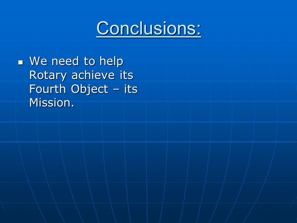 Conclusions: We need to help Rotary achieve its Fourth Object – its Mission.