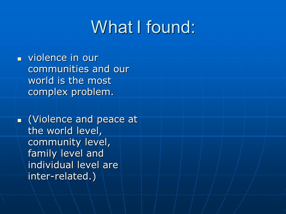 What I found: violence in our communities and our world is the most complex problem.