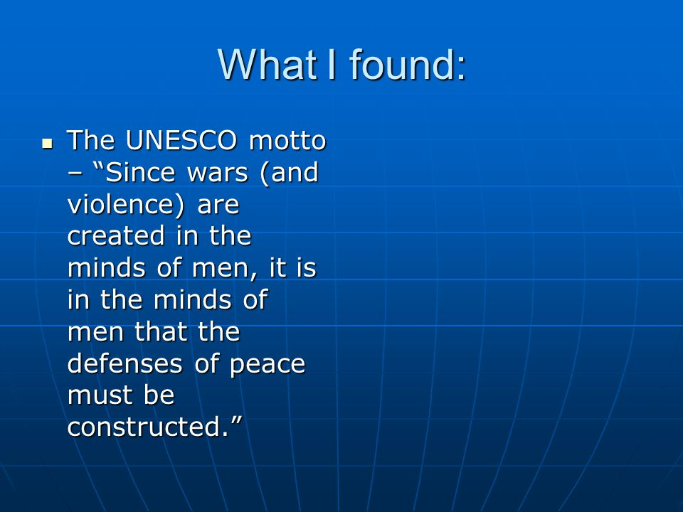 What I found: The UNESCO motto – Since wars (and violence) are created in the minds of men, it is in the minds of men that the defenses of peace must be constructed. The UNESCO motto – Since wars (and violence) are created in the minds of men, it is in the minds of men that the defenses of peace must be constructed.
