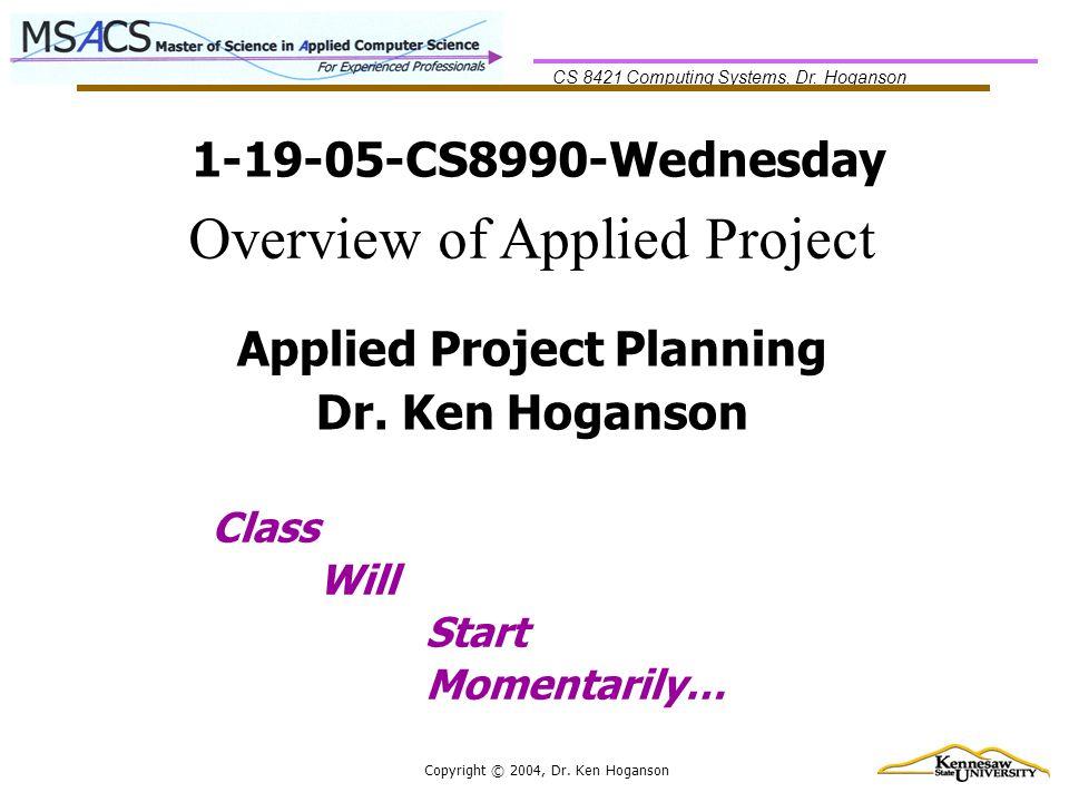 CS 8421 Computing Systems, Dr. Hoganson Copyright © 2004, Dr. Ken Hoganson 1-19-05-CS8990-Wednesday Class Will Start Momentarily… Applied Project Plan