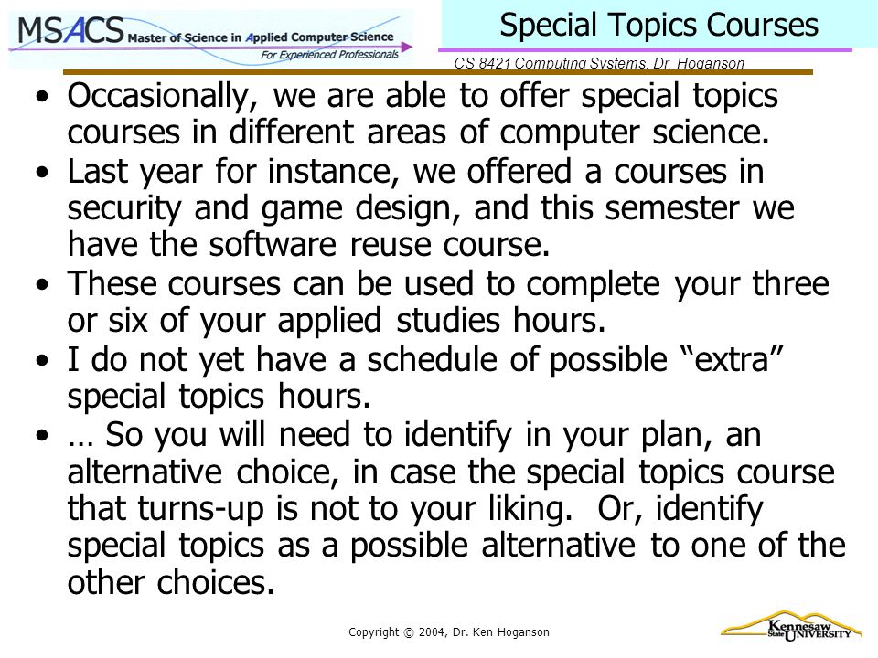 CS 8421 Computing Systems, Dr. Hoganson Copyright © 2004, Dr. Ken Hoganson Special Topics Courses Occasionally, we are able to offer special topics co