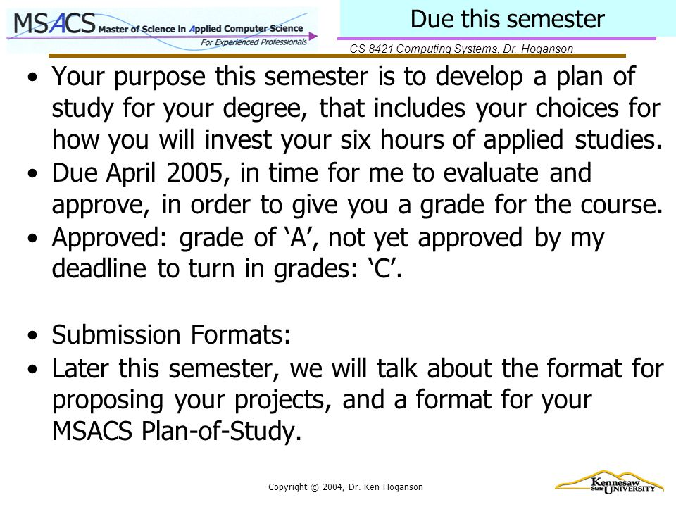 CS 8421 Computing Systems, Dr. Hoganson Copyright © 2004, Dr. Ken Hoganson Due this semester Your purpose this semester is to develop a plan of study