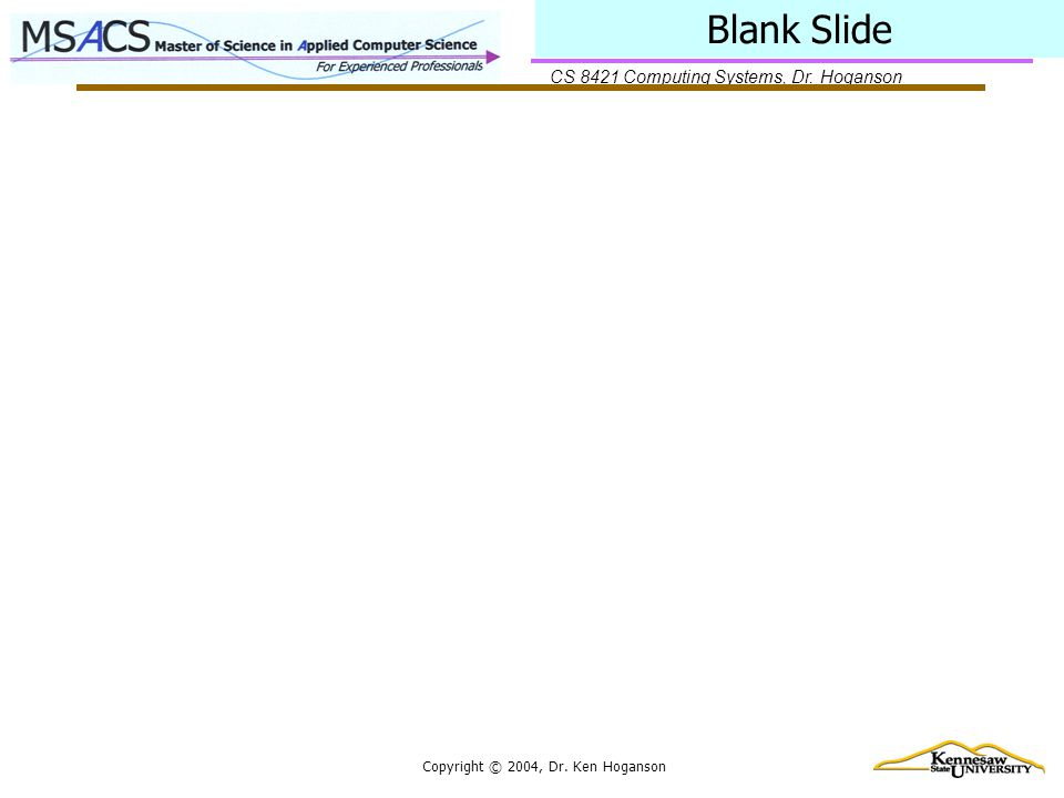 CS 8421 Computing Systems, Dr. Hoganson Copyright © 2004, Dr. Ken Hoganson Blank Slide