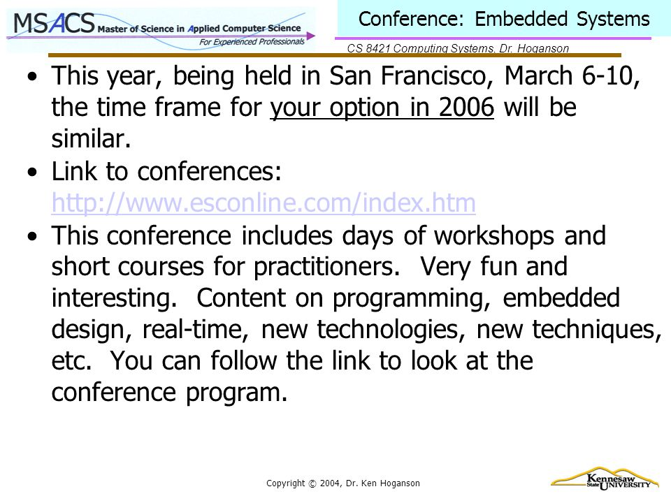 CS 8421 Computing Systems, Dr. Hoganson Copyright © 2004, Dr. Ken Hoganson Conference: Embedded Systems This year, being held in San Francisco, March
