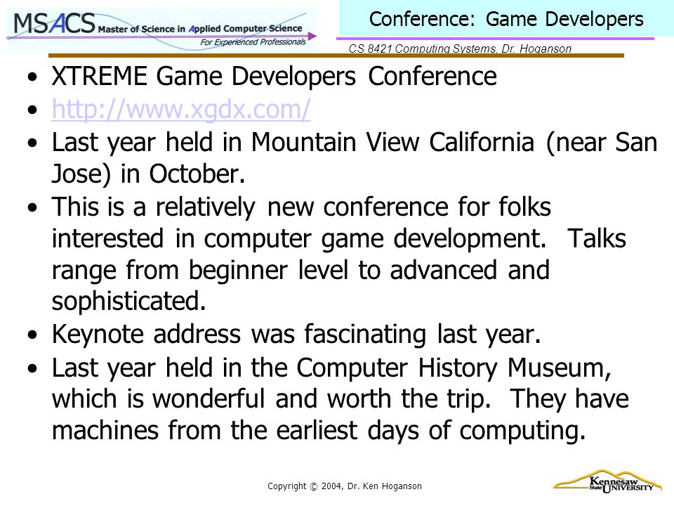 CS 8421 Computing Systems, Dr. Hoganson Copyright © 2004, Dr. Ken Hoganson Conference: Game Developers XTREME Game Developers Conference http://www.xg