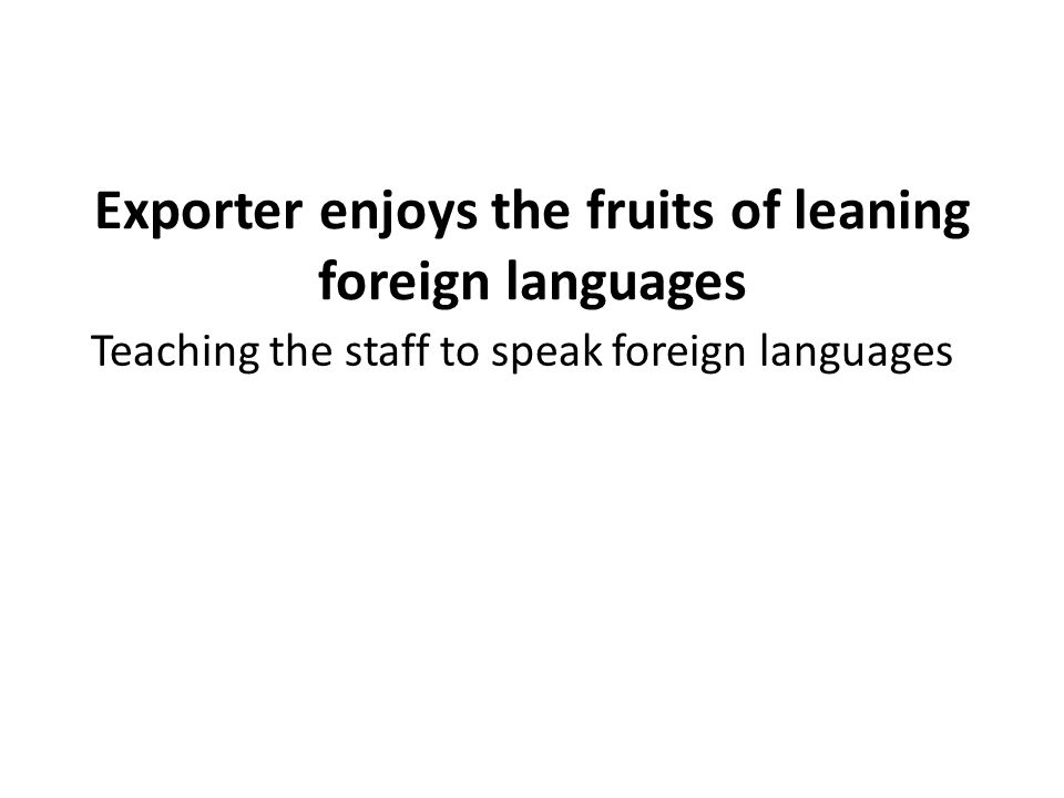 Exporter enjoys the fruits of leaning foreign languages Teaching the staff to speak foreign languages