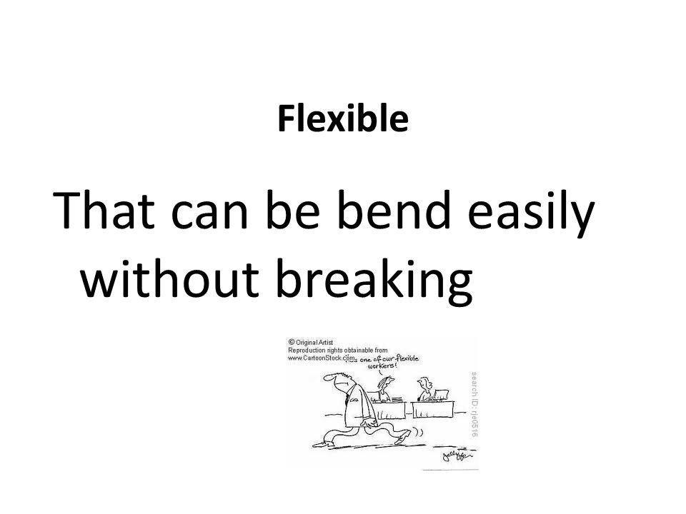 Flexible That can be bend easily without breaking