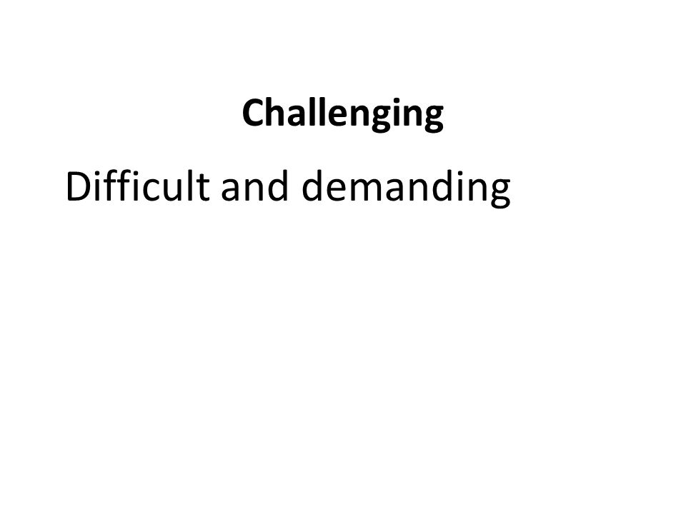 Challenging Difficult and demanding