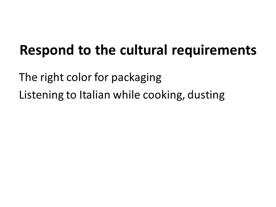 Respond to the cultural requirements The right color for packaging Listening to Italian while cooking, dusting