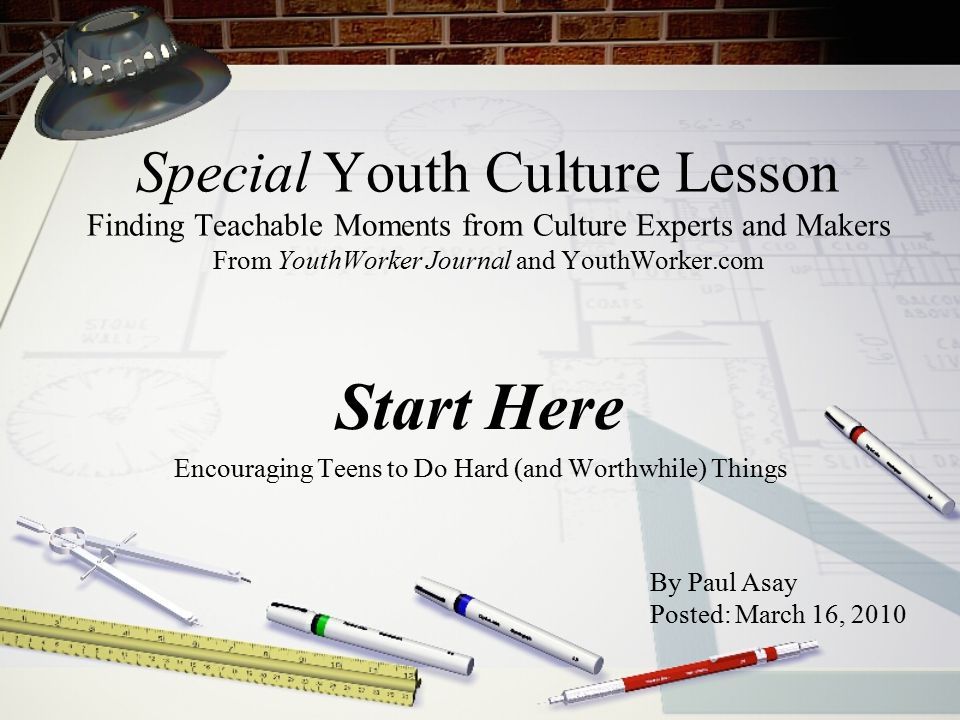 Special Youth Culture Lesson Finding Teachable Moments from Culture Experts and Makers From YouthWorker Journal and YouthWorker.com Start Here Encouraging Teens to Do Hard (and Worthwhile) Things By Paul Asay Posted: March 16, 2010