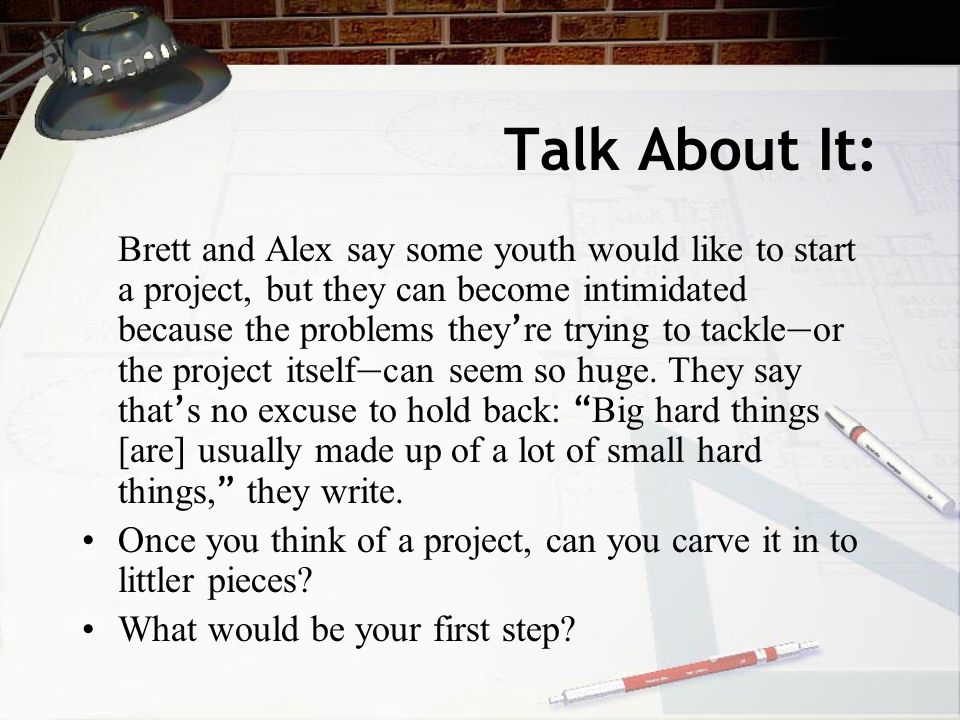 Talk About It: Brett and Alex say some youth would like to start a project, but they can become intimidated because the problems they ' re trying to tackle — or the project itself — can seem so huge.