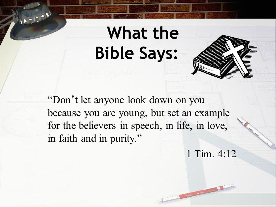 What the Bible Says: Don ' t let anyone look down on you because you are young, but set an example for the believers in speech, in life, in love, in faith and in purity. 1 Tim.