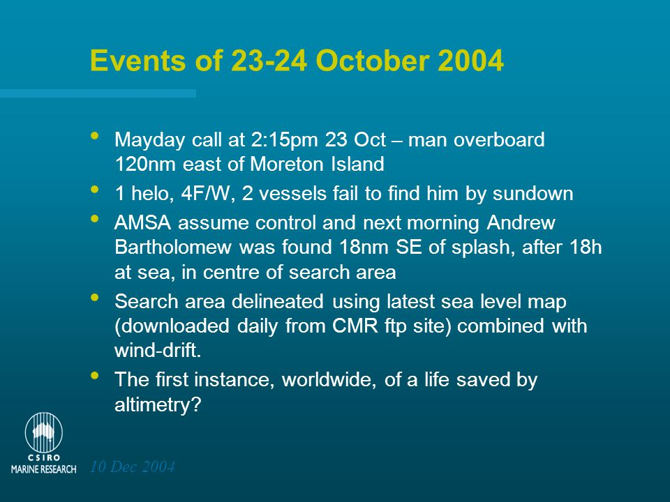 10 Dec 2004 Events of 23-24 October 2004 Mayday call at 2:15pm 23 Oct – man overboard 120nm east of Moreton Island 1 helo, 4F/W, 2 vessels fail to find him by sundown AMSA assume control and next morning Andrew Bartholomew was found 18nm SE of splash, after 18h at sea, in centre of search area Search area delineated using latest sea level map (downloaded daily from CMR ftp site) combined with wind-drift.