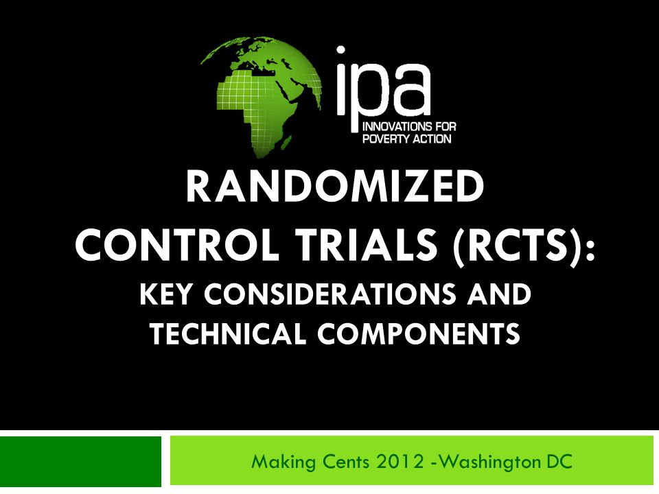RANDOMIZED CONTROL TRIALS (RCTS): KEY CONSIDERATIONS AND TECHNICAL COMPONENTS Making Cents 2012 -Washington DC