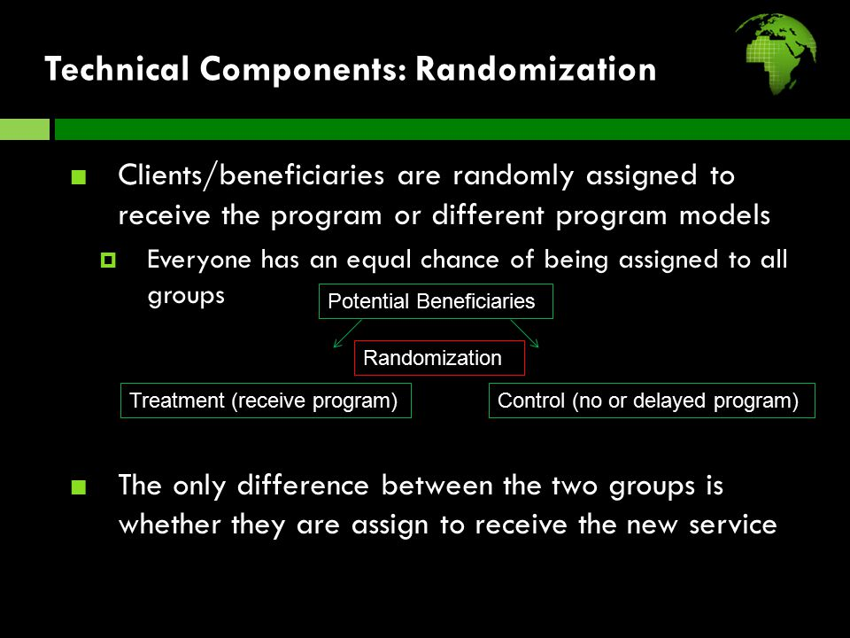 Technical Components: Randomization Clients/beneficiaries are randomly assigned to receive the program or different program models  Everyone has an equal chance of being assigned to all groups The only difference between the two groups is whether they are assign to receive the new service Potential Beneficiaries Randomization Treatment (receive program)Control (no or delayed program)