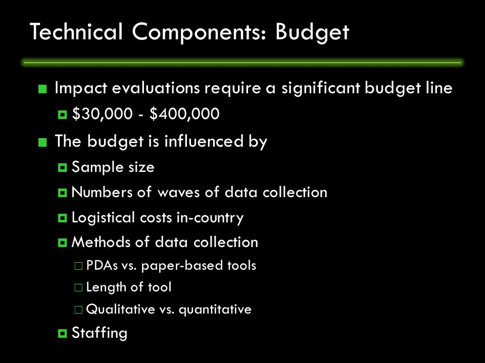 Technical Components: Budget Impact evaluations require a significant budget line  $30,000 - $400,000 The budget is influenced by  Sample size  Numbers of waves of data collection  Logistical costs in-country  Methods of data collection  PDAs vs.