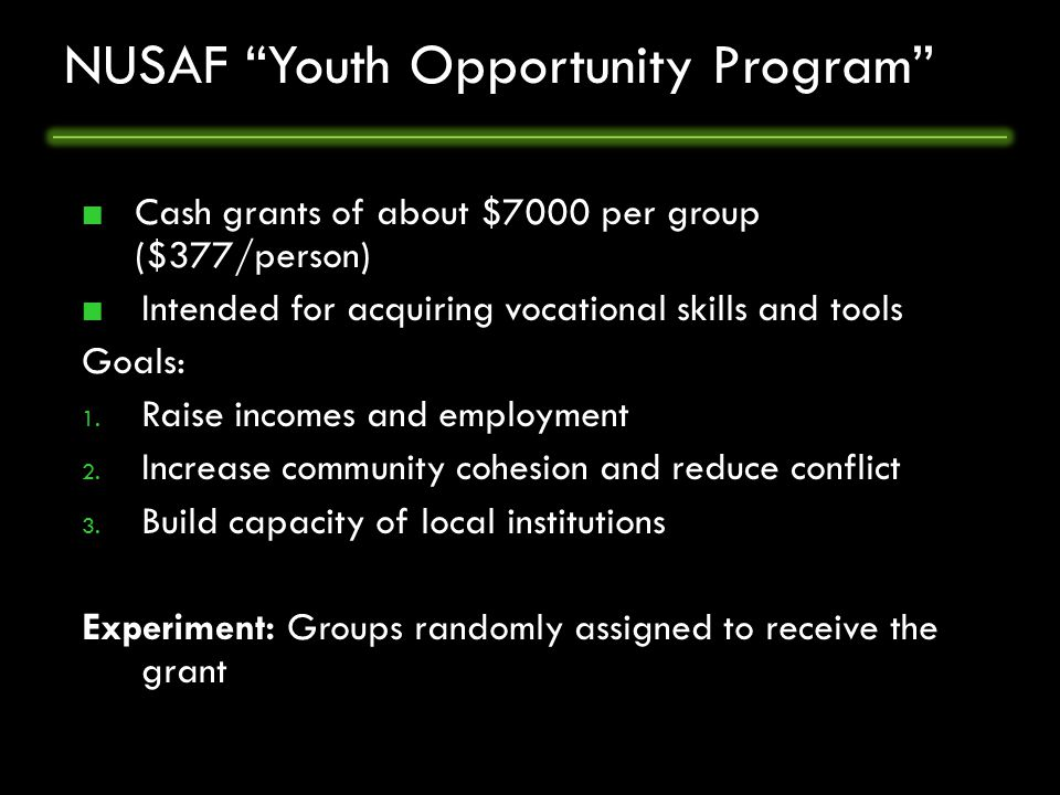 NUSAF Youth Opportunity Program Cash grants of about $7000 per group ($377/person) Intended for acquiring vocational skills and tools Goals: 1.