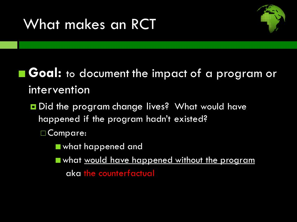 What makes an RCT Goal: to document the impact of a program or intervention  Did the program change lives.
