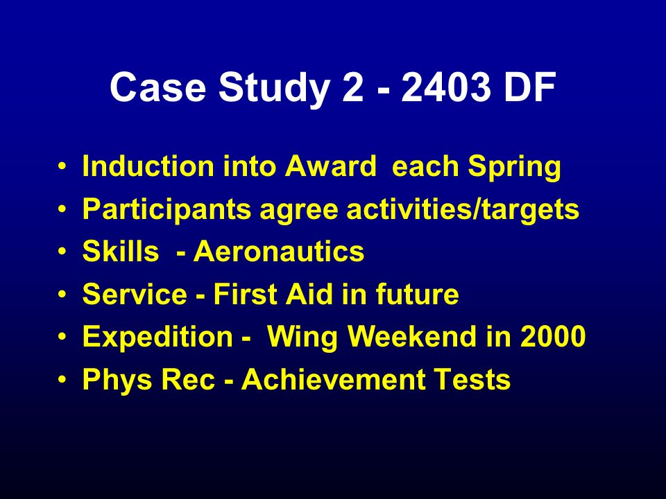 Case Study 2 - 2403 DF Induction into Award each Spring Participants agree activities/targets Skills - Aeronautics Service - First Aid in future Expedition - Wing Weekend in 2000 Phys Rec - Achievement Tests