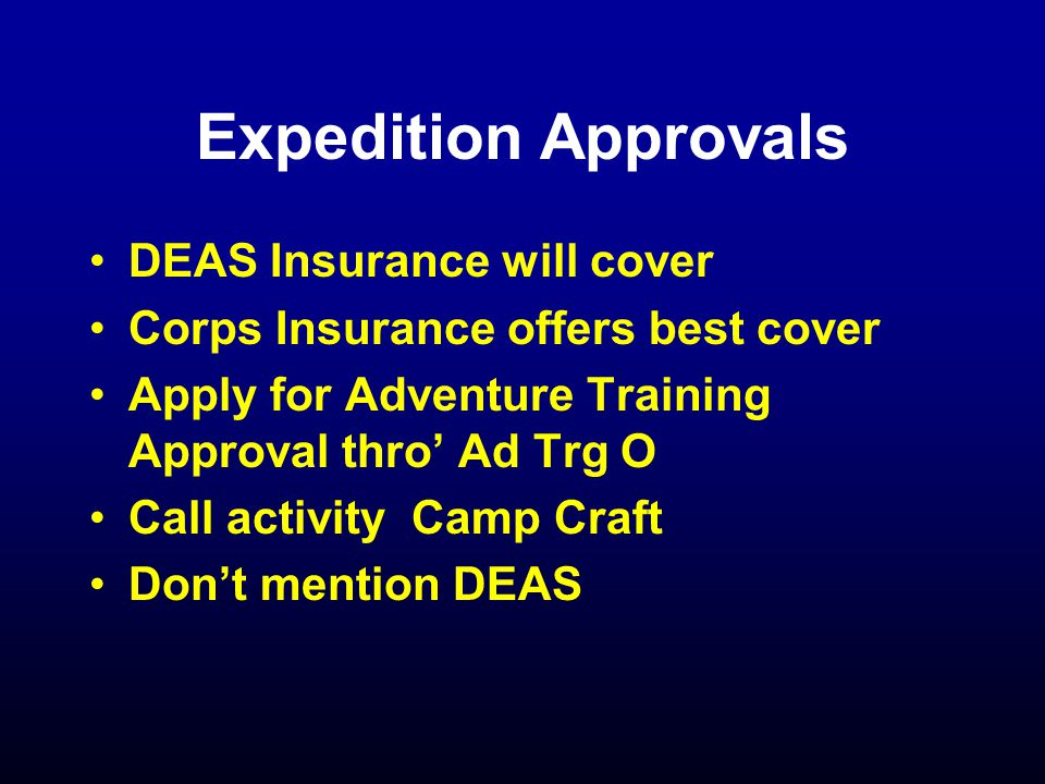 Expedition Approvals DEAS Insurance will cover Corps Insurance offers best cover Apply for Adventure Training Approval thro' Ad Trg O Call activity Camp Craft Don't mention DEAS