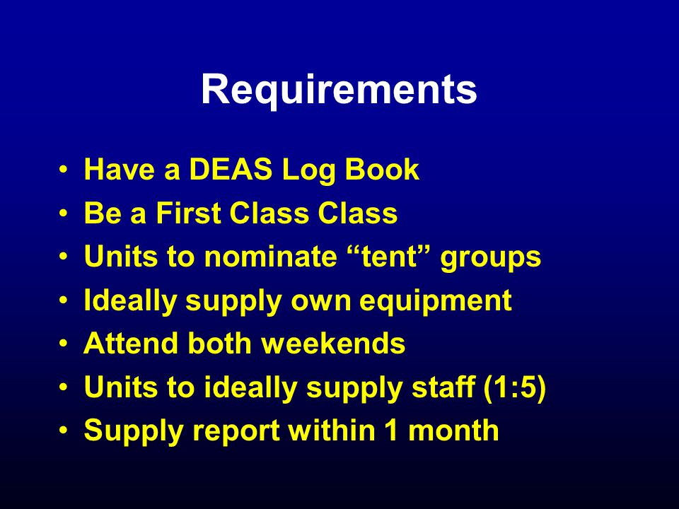 Requirements Have a DEAS Log Book Be a First Class Class Units to nominate tent groups Ideally supply own equipment Attend both weekends Units to ideally supply staff (1:5) Supply report within 1 month