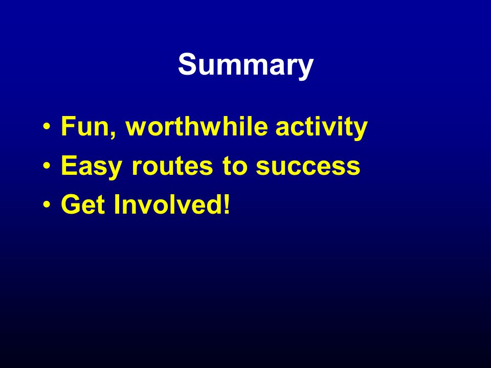 Summary Fun, worthwhile activity Easy routes to success Get Involved!