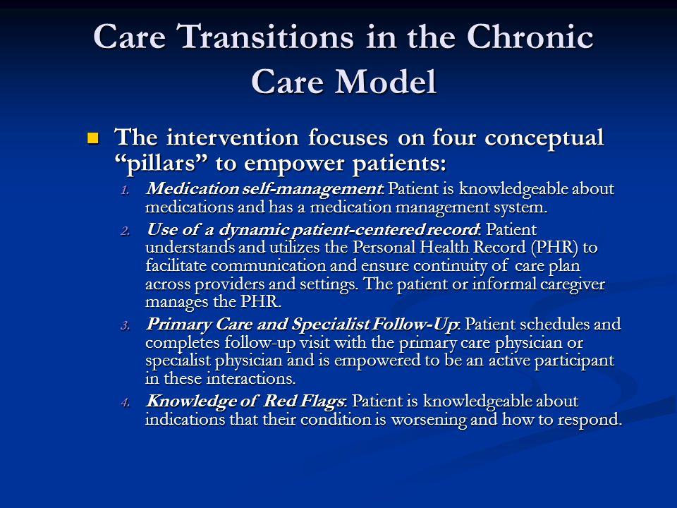Care Transitions in the Chronic Care Model The intervention focuses on four conceptual pillars to empower patients: The intervention focuses on four conceptual pillars to empower patients: 1.