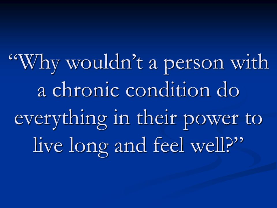 Why wouldn't a person with a chronic condition do everything in their power to live long and feel well