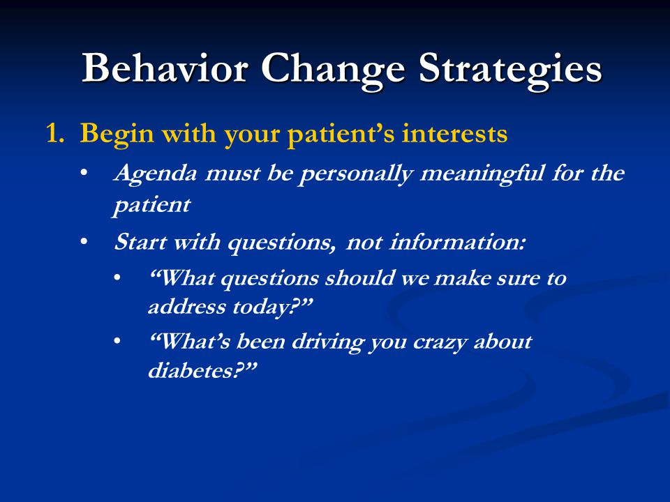 Behavior Change Strategies 1.Begin with your patient's interests Agenda must be personally meaningful for the patient Start with questions, not information: What questions should we make sure to address today What's been driving you crazy about diabetes