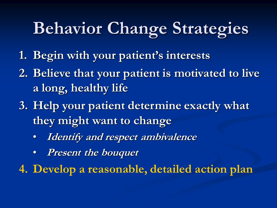 Behavior Change Strategies 1.Begin with your patient's interests 2.Believe that your patient is motivated to live a long, healthy life 3.Help your patient determine exactly what they might want to change Identify and respect ambivalenceIdentify and respect ambivalence Present the bouquetPresent the bouquet 4.Develop a reasonable, detailed action plan