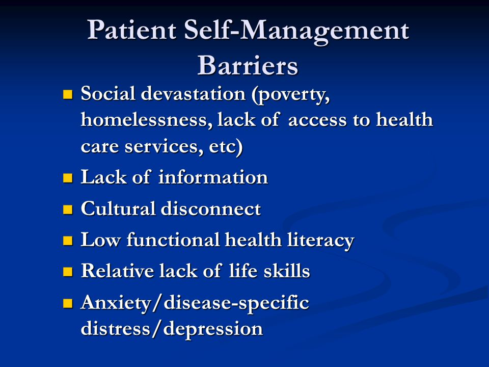 Patient Self-Management Barriers Social devastation (poverty, homelessness, lack of access to health care services, etc) Social devastation (poverty, homelessness, lack of access to health care services, etc) Lack of information Lack of information Cultural disconnect Cultural disconnect Low functional health literacy Low functional health literacy Relative lack of life skills Relative lack of life skills Anxiety/disease-specific distress/depression Anxiety/disease-specific distress/depression
